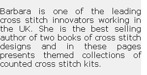 Barbara is one of the leading  cross stitch innovators working in the UK. She is the best selling author of two books of cross stitch designs and in these pages presents themed collections of counted cross stitch kits.